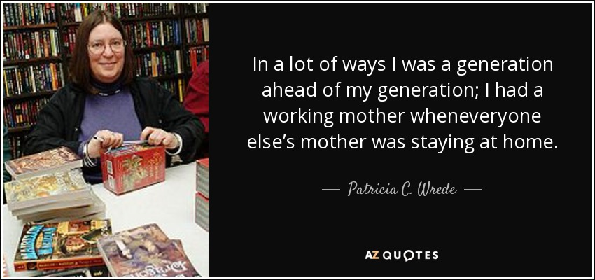 In a lot of ways I was a generation ahead of my generation; I had a working mother wheneveryone else's mother was staying at home. - Patricia C. Wrede