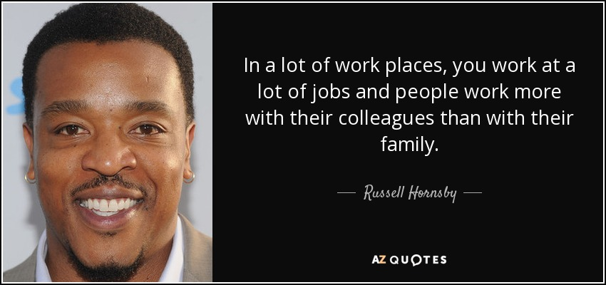 In a lot of work places, you work at a lot of jobs and people work more with their colleagues than with their family. - Russell Hornsby