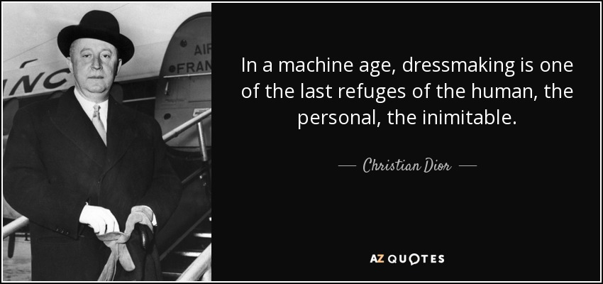 In a machine age, dressmaking is one of the last refuges of the human, the personal, the inimitable. - Christian Dior