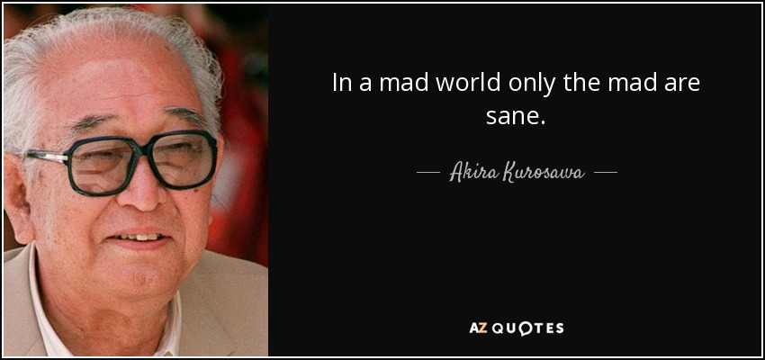 In a mad world only the mad are sane. - Akira Kurosawa