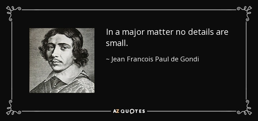 In a major matter no details are small. - Jean Francois Paul de Gondi