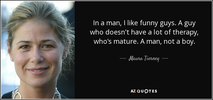 In a man, I like funny guys. A guy who doesn't have a lot of therapy, who's mature. A man, not a boy. - Maura Tierney