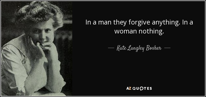 In a man they forgive anything. In a woman nothing. - Kate Langley Bosher