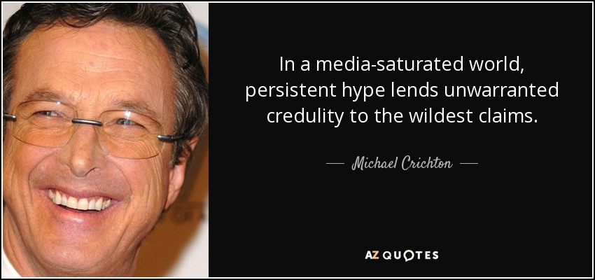 In a media-saturated world, persistent hype lends unwarranted credulity to the wildest claims. - Michael Crichton
