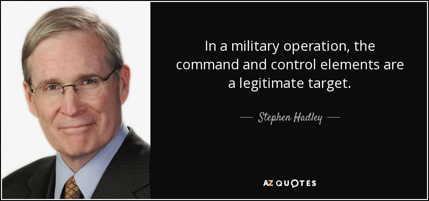 In a military operation, the command and control elements are a legitimate target. - Stephen Hadley