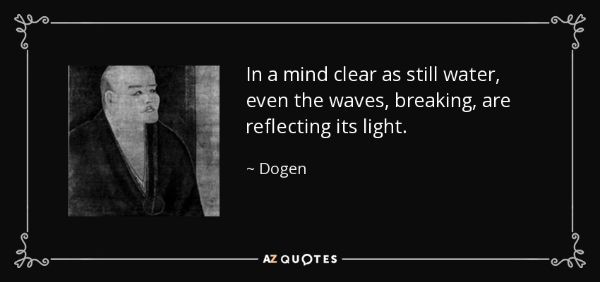 In a mind clear as still water, even the waves, breaking, are reflecting its light. - Dogen