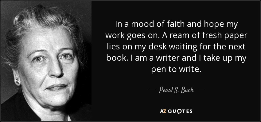 In a mood of faith and hope my work goes on. A ream of fresh paper lies on my desk waiting for the next book. I am a writer and I take up my pen to write. - Pearl S. Buck