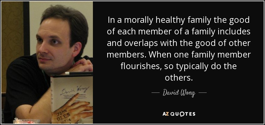In a morally healthy family the good of each member of a family includes and overlaps with the good of other members. When one family member flourishes, so typically do the others. - David Wong