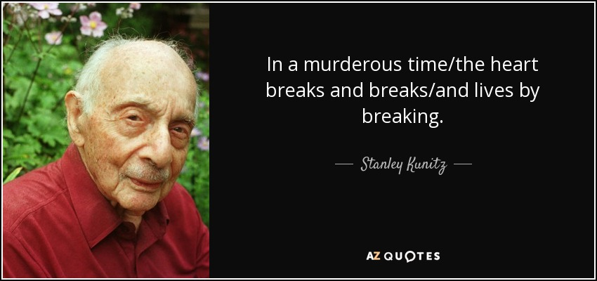 In a murderous time/the heart breaks and breaks/and lives by breaking. - Stanley Kunitz
