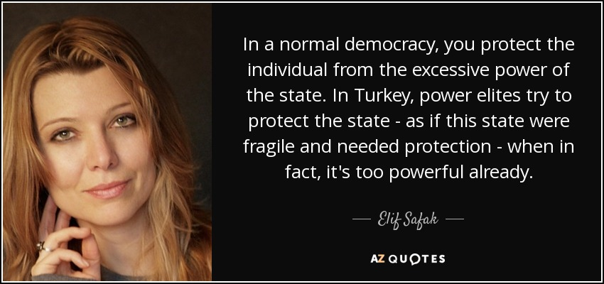 In a normal democracy, you protect the individual from the excessive power of the state. In Turkey, power elites try to protect the state - as if this state were fragile and needed protection - when in fact, it's too powerful already. - Elif Safak