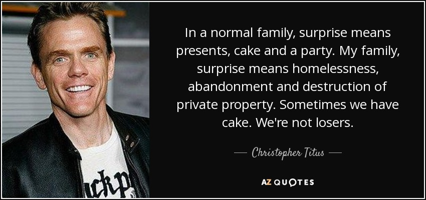 In a normal family, surprise means presents, cake and a party. My family, surprise means homelessness, abandonment and destruction of private property. Sometimes we have cake. We're not losers. - Christopher Titus
