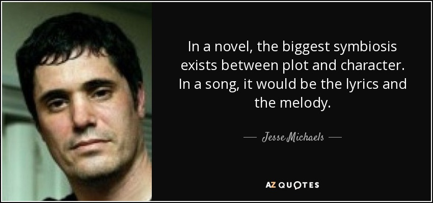 In a novel, the biggest symbiosis exists between plot and character. In a song, it would be the lyrics and the melody. - Jesse Michaels