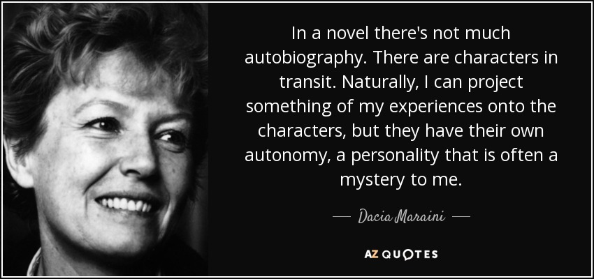 In a novel there's not much autobiography. There are characters in transit. Naturally, I can project something of my experiences onto the characters, but they have their own autonomy, a personality that is often a mystery to me. - Dacia Maraini