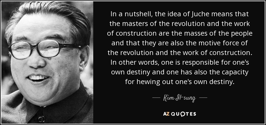 In a nutshell, the idea of Juche means that the masters of the revolution and the work of construction are the masses of the people and that they are also the motive force of the revolution and the work of construction. In other words, one is responsible for one's own destiny and one has also the capacity for hewing out one's own destiny. - Kim Il-sung