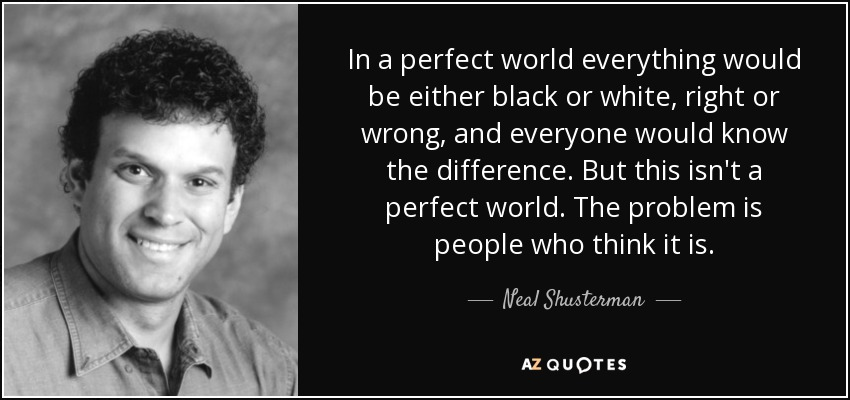 In a perfect world everything would be either black or white, right or wrong, and everyone would know the difference. But this isn't a perfect world. The problem is people who think it is. - Neal Shusterman
