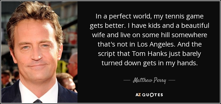 In a perfect world, my tennis game gets better. I have kids and a beautiful wife and live on some hill somewhere that's not in Los Angeles. And the script that Tom Hanks just barely turned down gets in my hands. - Matthew Perry