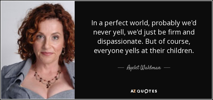 In a perfect world, probably we'd never yell, we'd just be firm and dispassionate. But of course, everyone yells at their children. - Ayelet Waldman