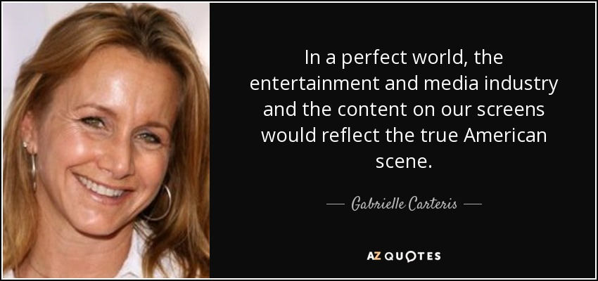 In a perfect world, the entertainment and media industry and the content on our screens would reflect the true American scene. - Gabrielle Carteris