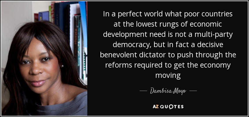 In a perfect world what poor countries at the lowest rungs of economic development need is not a multi-party democracy, but in fact a decisive benevolent dictator to push through the reforms required to get the economy moving - Dambisa Moyo