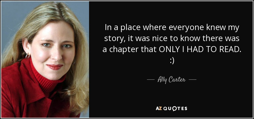 In a place where everyone knew my story, it was nice to know there was a chapter that ONLY I HAD TO READ. :) - Ally Carter