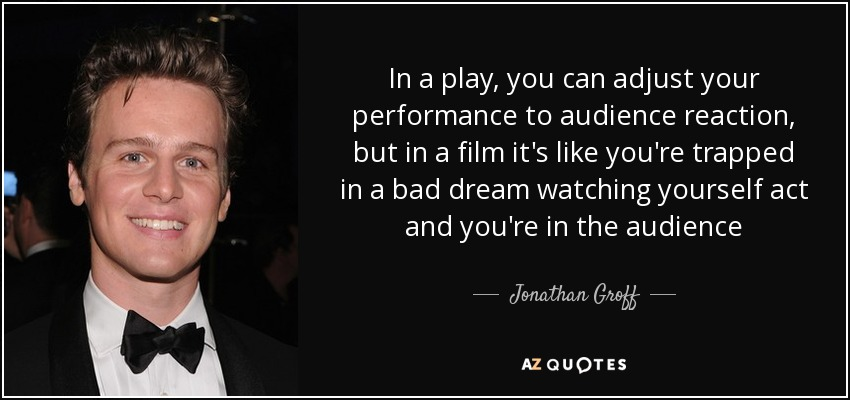 In a play, you can adjust your performance to audience reaction, but in a film it's like you're trapped in a bad dream watching yourself act and you're in the audience - Jonathan Groff