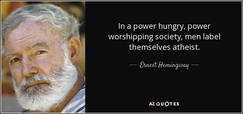 In a power hungry, power worshipping society, men label themselves atheist. - Ernest Hemingway