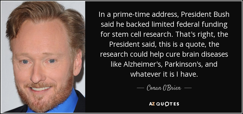 In a prime-time address, President Bush said he backed limited federal funding for stem cell research. That's right, the President said, this is a quote, the research could help cure brain diseases like Alzheimer's, Parkinson's, and whatever it is I have. - Conan O'Brien