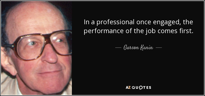 In a professional once engaged, the performance of the job comes first. - Garson Kanin