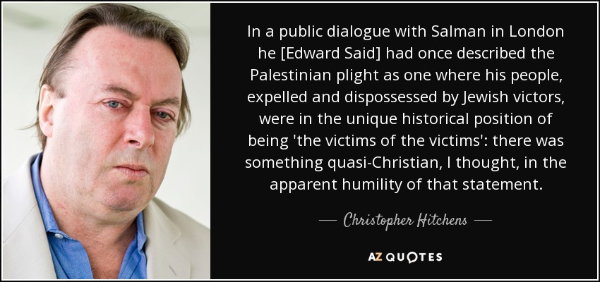 In a public dialogue with Salman in London he [Edward Said] had once described the Palestinian plight as one where his people, expelled and dispossessed by Jewish victors, were in the unique historical position of being 'the victims of the victims': there was something quasi-Christian, I thought, in the apparent humility of that statement. - Christopher Hitchens