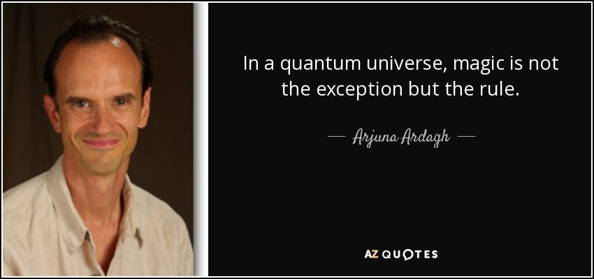 In a quantum universe, magic is not the exception but the rule. - Arjuna Ardagh