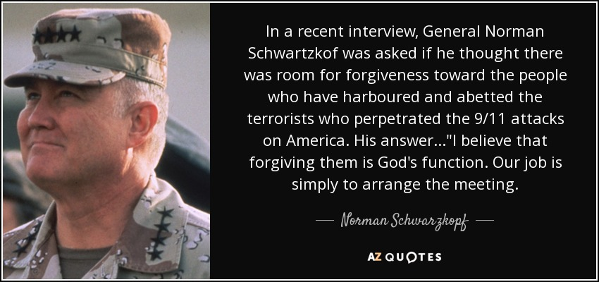 In a recent interview, General Norman Schwartzkof was asked if he thought there was room for forgiveness toward the people who have harboured and abetted the terrorists who perpetrated the 9/11 attacks on America. His answer...