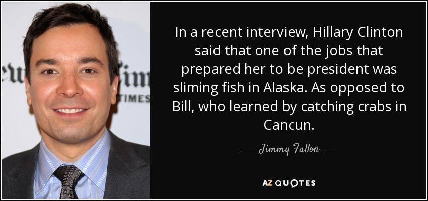 In a recent interview, Hillary Clinton said that one of the jobs that prepared her to be president was sliming fish in Alaska. As opposed to Bill, who learned by catching crabs in Cancun. - Jimmy Fallon