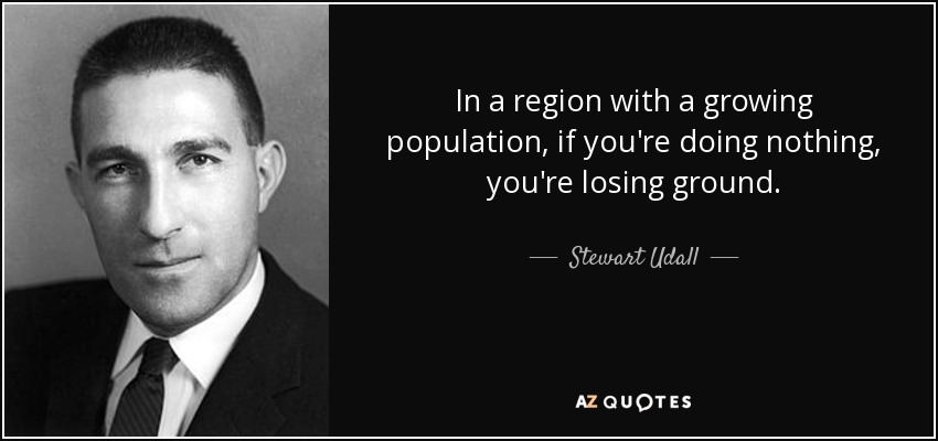 In a region with a growing population, if you're doing nothing, you're losing ground. - Stewart Udall