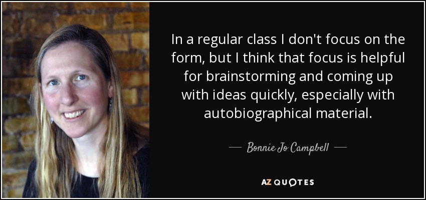 In a regular class I don't focus on the form, but I think that focus is helpful for brainstorming and coming up with ideas quickly, especially with autobiographical material. - Bonnie Jo Campbell