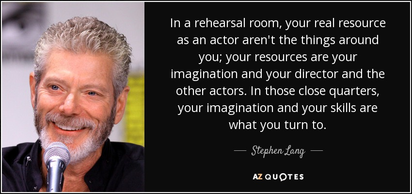 In a rehearsal room, your real resource as an actor aren't the things around you; your resources are your imagination and your director and the other actors. In those close quarters, your imagination and your skills are what you turn to. - Stephen Lang