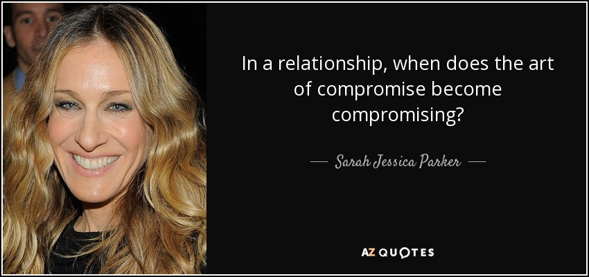 In a relationship, when does the art of compromise become compromising? - Sarah Jessica Parker
