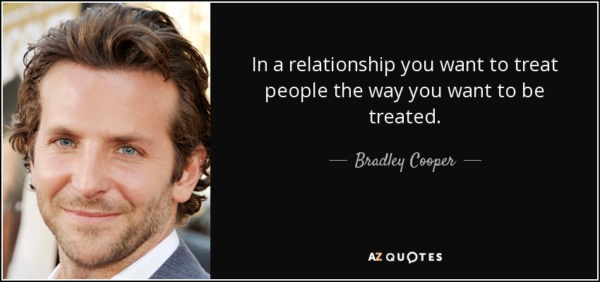 In a relationship you want to treat people the way you want to be treated. - Bradley Cooper