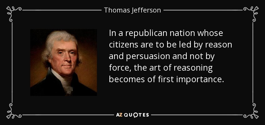 In a republican nation whose citizens are to be led by reason and persuasion and not by force, the art of reasoning becomes of first importance. - Thomas Jefferson