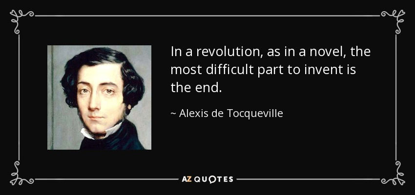In a revolution, as in a novel, the most difficult part to invent is the end. - Alexis de Tocqueville