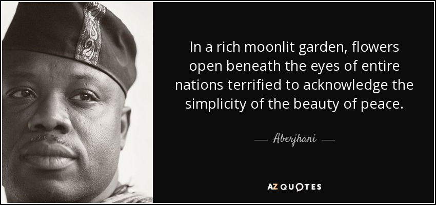 In a rich moonlit garden, flowers open beneath the eyes of entire nations terrified to acknowledge the simplicity of the beauty of peace. - Aberjhani