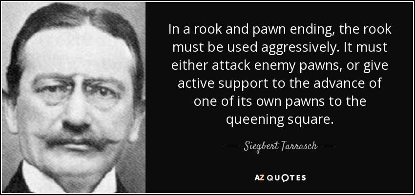 In a rook and pawn ending, the rook must be used aggressively. It must either attack enemy pawns, or give active support to the advance of one of its own pawns to the queening square. - Siegbert Tarrasch