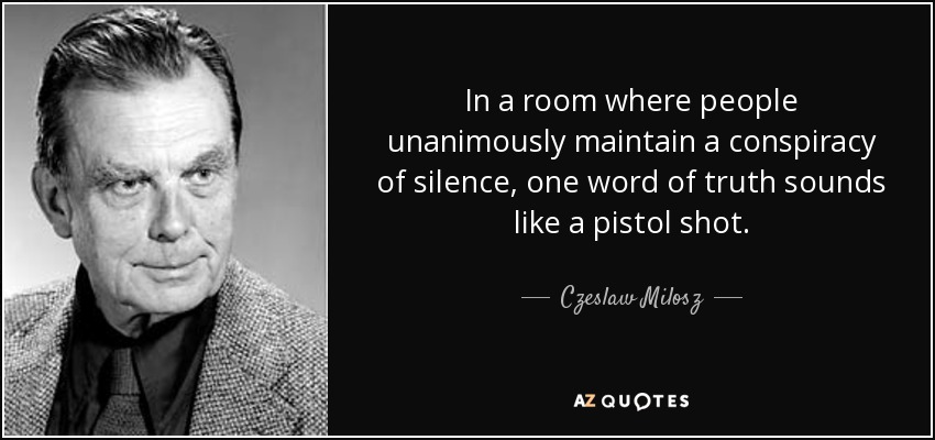 In a room where people unanimously maintain a conspiracy of silence, one word of truth sounds like a pistol shot. - Czeslaw Milosz