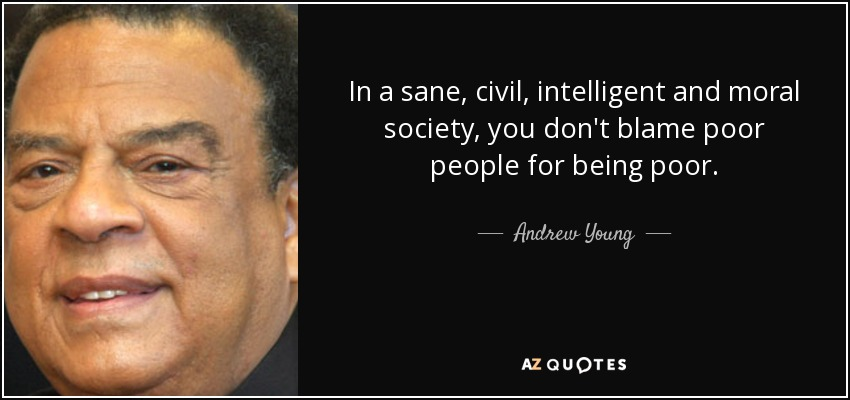 In a sane, civil, intelligent and moral society, you don't blame poor people for being poor. - Andrew Young