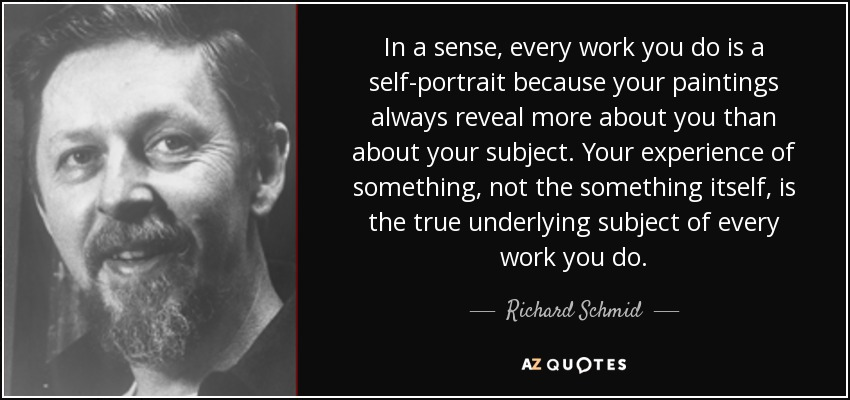 In a sense, every work you do is a self-portrait because your paintings always reveal more about you than about your subject. Your experience of something, not the something itself, is the true underlying subject of every work you do. - Richard Schmid