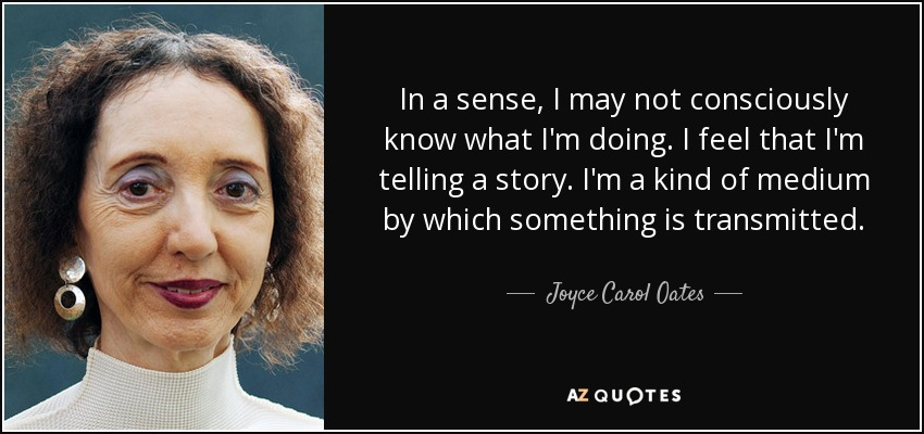 In a sense, I may not consciously know what I'm doing. I feel that I'm telling a story. I'm a kind of medium by which something is transmitted. - Joyce Carol Oates