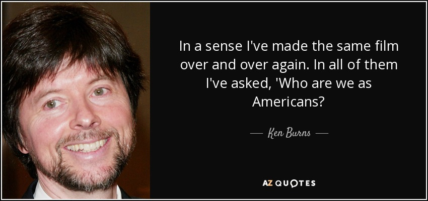 In a sense I've made the same film over and over again. In all of them I've asked, 'Who are we as Americans? - Ken Burns