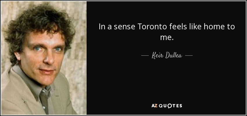 In a sense Toronto feels like home to me. - Keir Dullea