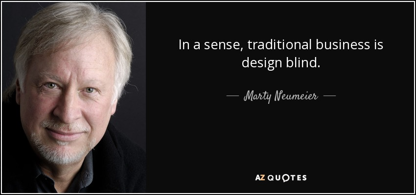 In a sense, traditional business is design blind. - Marty Neumeier