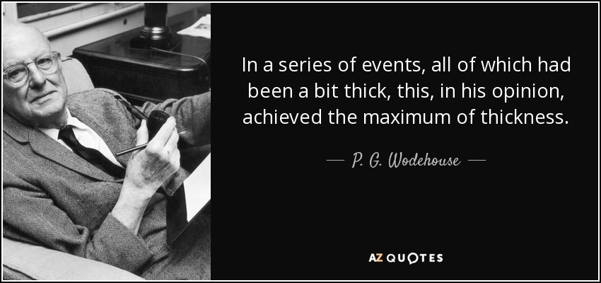 In a series of events, all of which had been a bit thick, this, in his opinion, achieved the maximum of thickness. - P. G. Wodehouse