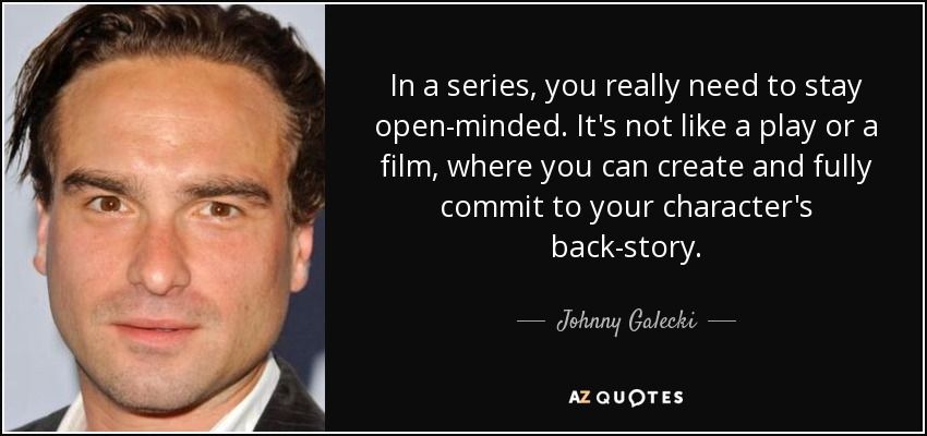 In a series, you really need to stay open-minded. It's not like a play or a film, where you can create and fully commit to your character's back-story. - Johnny Galecki